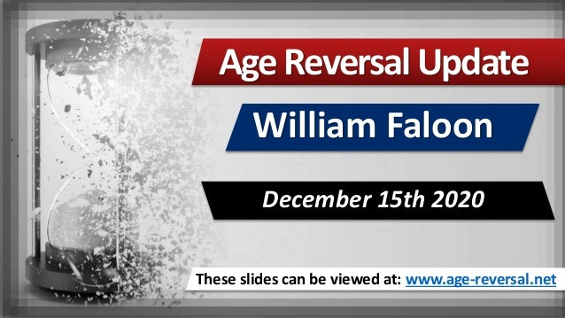 These slides can be viewed at: www.age-reversal.net AgeReversalUpdate William Faloon December 15th 2020