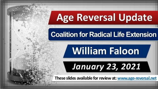 These slides available for review at: www.age-reversal.net Age Reversal Update William Faloon January 23, 2021