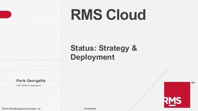RMS Cloud Status: Strategy & Deployment Paris Georgallis SVP Platform Operations  ©2014 Risk Management Solutions, Inc.  C...