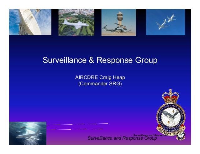 Surveillance and Response Group Surveillance & Response Group AIRCDRE Craig Heap (Commander SRG) Surveillance and Response...