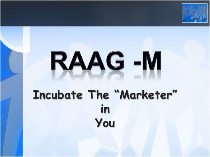 "RAAG -M<br />Incubate The ""Marketer"" in <br />You<br />"