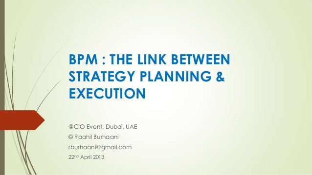 BPM : THE LINK BETWEENSTRATEGY PLANNING &EXECUTION@CIO Event, Dubai, UAE© Raahil Burhaanirburhaani@gmail.com22nd April 2013