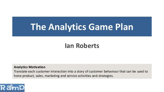 The Analytics Game Plan Ian Roberts Analytics Motivation Translate each customer interaction into a story of customer beha...