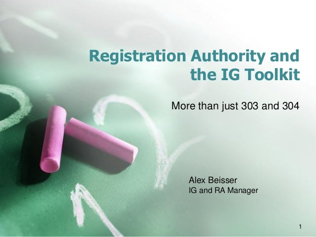 Registration Authority and the IG Toolkit More than just 303 and 304 Alex Beisser IG and RA Manager 1