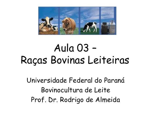 Aula 03 – Raças Bovinas Leiteiras Universidade Federal do Paraná Bovinocultura de Leite Prof. Dr. Rodrigo de Almeida
