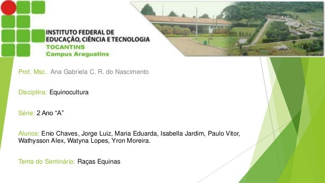 """Prof. Msc. Ana Gabriela C. R. do Nascimento  Disciplina: Equinocultura  Série: 2 Ano """"A""""  Alunos: Enio Chaves, Jorge Luiz,..."""