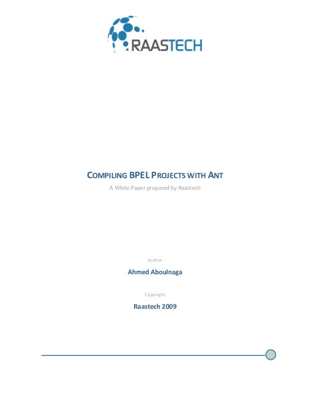 COMPILING BPEL PROJECTS WITH ANT A White Paper prepared by Raastech Author Ahmed Aboulnaga Copyright Raastech 2009