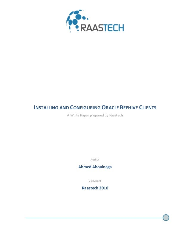 INSTALLING AND CONFIGURING ORACLE BEEHIVE CLIENTS A White Paper prepared by Raastech Author Ahmed Aboulnaga Copyright Raas...