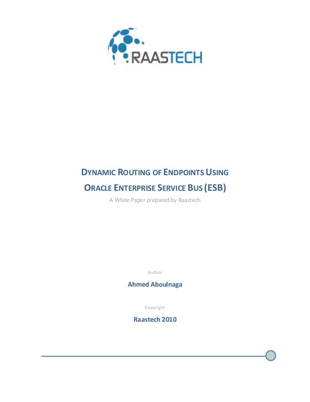 DYNAMIC ROUTING OF ENDPOINTS USING ORACLE ENTERPRISE SERVICE BUS (ESB) A White Paper prepared by Raastech Author Ahmed Abo...