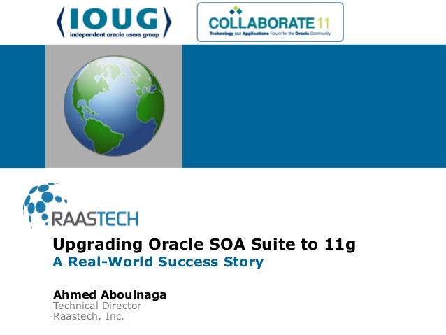 Ahmed Aboulnaga Technical Director Raastech, Inc. Upgrading Oracle SOA Suite to 11g A Real-World Success Story