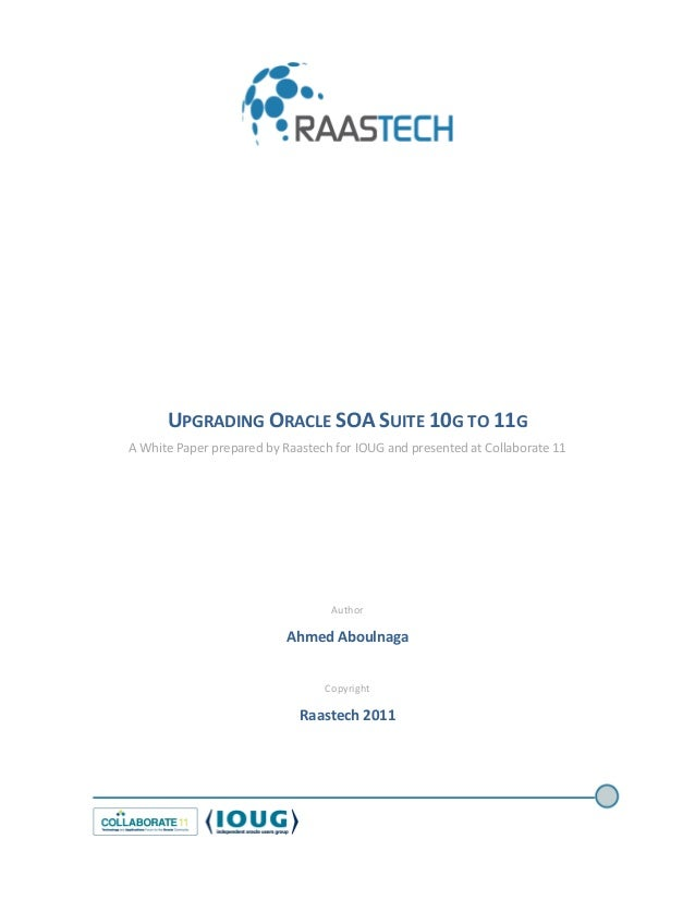 UPGRADING ORACLE SOA SUITE 10G TO 11G A White Paper prepared by Raastech for IOUG and presented at Collaborate 11 Author A...