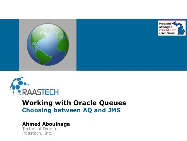 Ahmed Aboulnaga Technical Director Raastech, Inc. Working with Oracle Queues Choosing between AQ and JMS