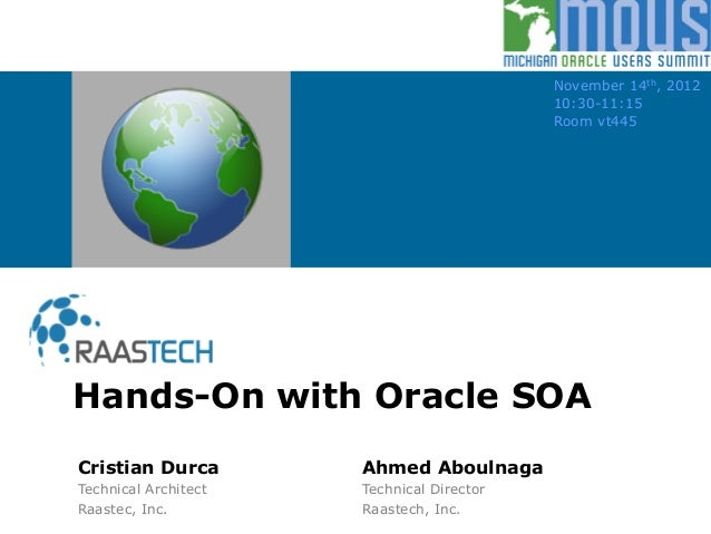 Hands-On with Oracle SOA November 14th, 2012 10:30-11:15 Room vt445 Cristian Durca Ahmed Aboulnaga Technical Architect Tec...
