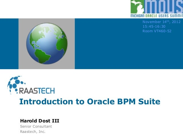 Introduction to Oracle BPM Suite November 14th, 2012 15:45-16:30 Room VT460-52 Harold Dost III Senior Consultant Raastech,...