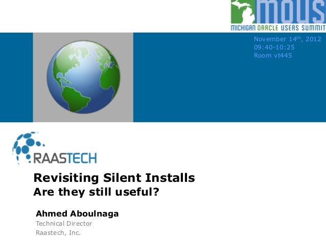 Revisiting Silent Installs Are they still useful? November 14th, 2012 09:40-10:25 Room vt445 Ahmed Aboulnaga Technical Dir...