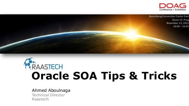 Ahmed Aboulnaga Technical Director Raastech Oracle SOA Tips & Tricks Nuremberg Convention Center East Room 15: Prag Novemb...