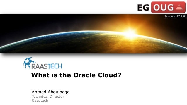 Ahmed Aboulnaga Technical Director Raastech What is the Oracle Cloud? December 27, 2013