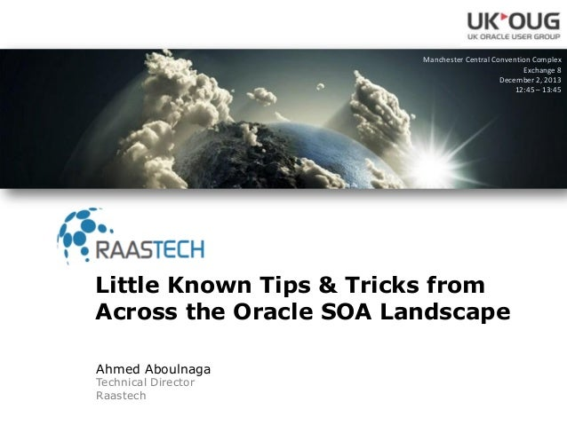 Ahmed Aboulnaga Technical Director Raastech Little Known Tips & Tricks from Across the Oracle SOA Landscape Manchester Cen...
