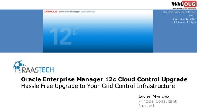 Javier Mendez Principal Consultant Raastech Oracle Enterprise Manager 12c Cloud Control Upgrade Hassle Free Upgrade to You...