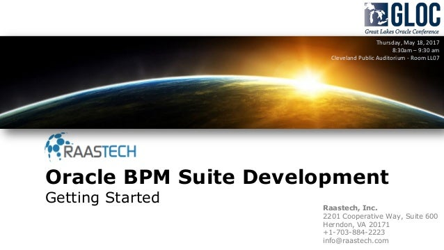 Oracle BPM Suite Development Getting Started Thursday, May 18, 2017 8:30am – 9:30 am Cleveland Public Auditorium - Room LL...