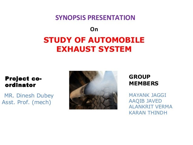 SYNOPSIS PRESENTATION On  STUDY OF AUTOMOBILE EXHAUST SYSTEM  Project coordinator MR. Dinesh Dubey Asst. Prof. (mech)  GRO...