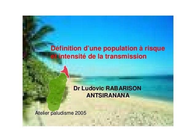 Définition d'une population à risqueet intensité de la transmissionDr Ludovic RABARISONANTSIRANANAAtelier paludisme 2005