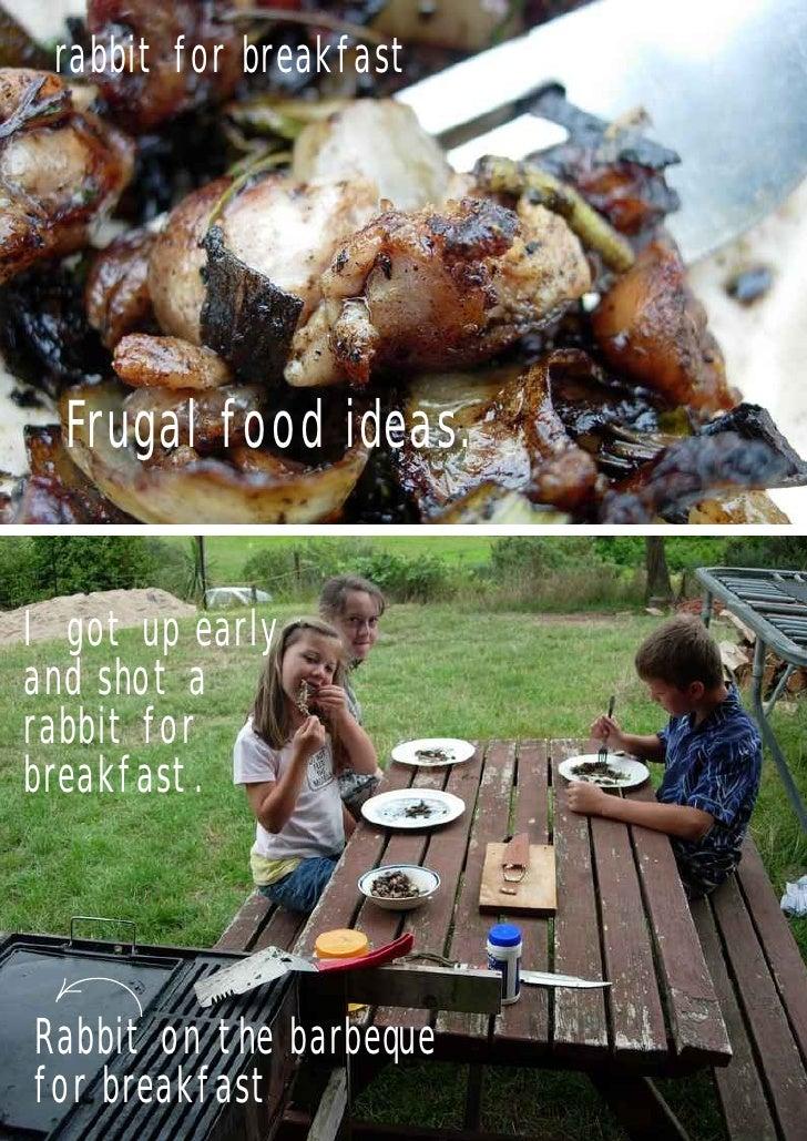 rabbit for breakfast  Frugal food ideas.I got up earlyand shot arabbit forbreakfast.Rabbit on the barbequefor breakfast