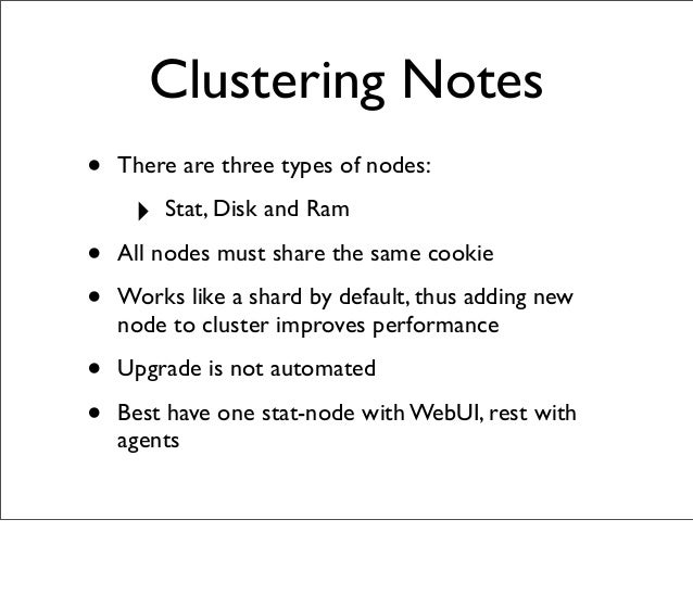 Clustering Notes • There are three types of nodes: ‣ Stat, Disk and Ram • All nodes must share the same cookie • Works lik...