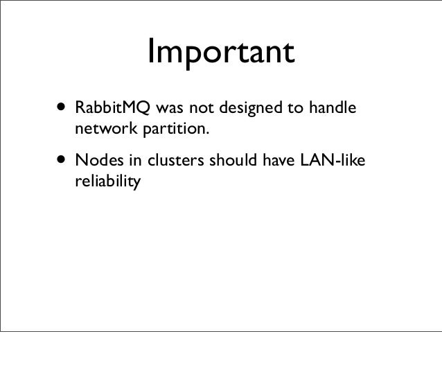 Important • RabbitMQ was not designed to handle network partition. • Nodes in clusters should have LAN-like reliability