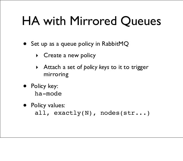 • Set up as a queue policy in RabbitMQ ‣ Create a new policy ‣ Attach a set of policy keys to it to trigger mirroring • Po...