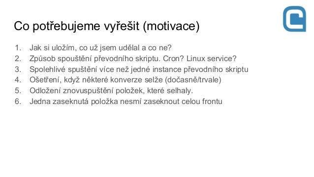 1. Jak si uložím, co už jsem udělal a co ne? 2. Způsob spouštění převodního skriptu. Cron? Linux service? 3. Spolehlivé sp...