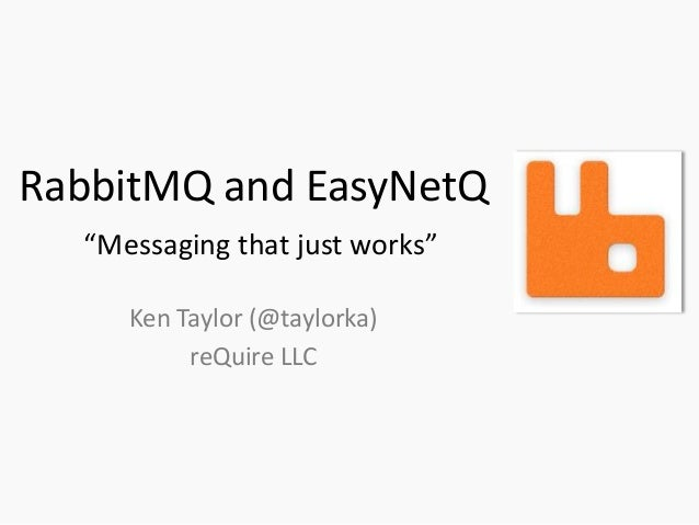 """RabbitMQ and EasyNetQ  """"Messaging that just works""""     Ken Taylor (@taylorka)          reQuire LLC"""