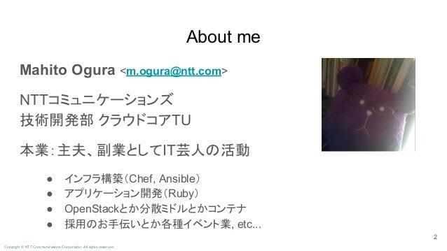 Copyright © NTT Communications Corporation. All rights reserved. Mahito Ogura <m.ogura@ntt.com> NTTコミュニケーションズ 技術開発部 クラウドコア...