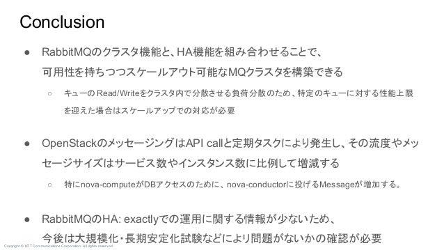 Copyright © NTT Communications Corporation. All rights reserved. Conclusion ● RabbitMQのクラスタ機能と、HA機能を組み合わせることで、 可用性を持ちつつスケー...