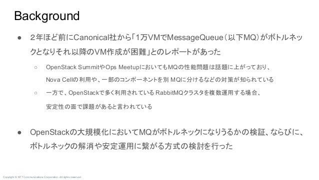 Copyright © NTT Communications Corporation. All rights reserved. ● 2年ほど前にCanonical社から「1万VMでMessageQueue(以下MQ)がボトルネッ クとなりそれ...