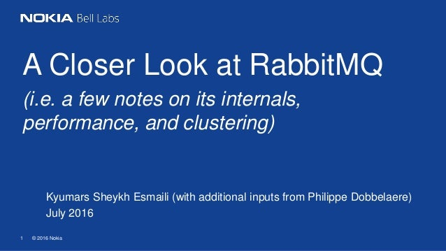 © 2016 Nokia1 A Closer Look at RabbitMQ (i.e. a few notes on its internals, performance, and clustering) Kyumars Sheykh Es...