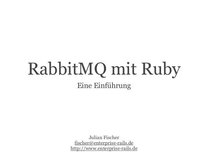 RabbitMQ mit Ruby      Eine Einführung             Julian Fischer      fischer@enterprise-rails.de    http://www.enterpris...