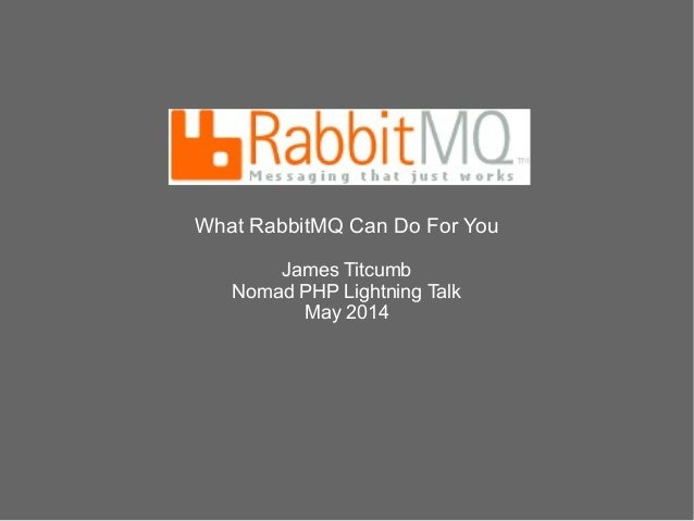 What RabbitMQ Can Do For You James Titcumb Nomad PHP Lightning Talk May 2014