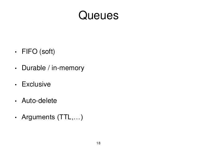 Queues • FIFO (soft) • Durable / in-memory • Exclusive • Auto-delete • Arguments (TTL,…) 18