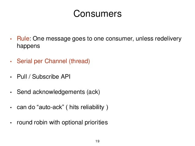 Consumers • Rule: One message goes to one consumer, unless redelivery happens • Serial per Channel (thread) • Pull / Subsc...