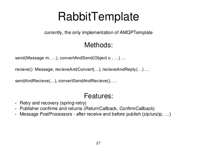 RabbitTemplate currently, the only implementation of AMQPTemplate Methods: send(Message m, …), convertAndSend(Object o , …...