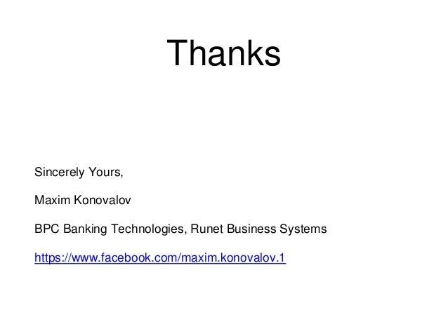 Thanks Sincerely Yours, Maxim Konovalov BPC Banking Technologies, Runet Business Systems https://www.facebook.com/maxim.ko...