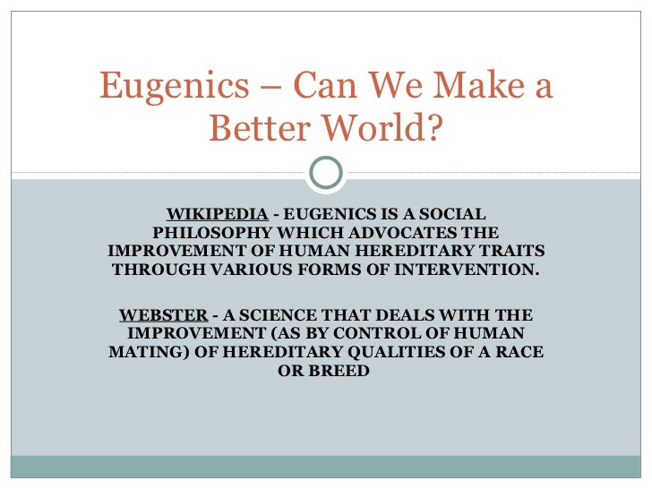 WIKIPEDIA  - EUGENICS IS A SOCIAL PHILOSOPHY WHICH ADVOCATES THE IMPROVEMENT OF HUMAN HEREDITARY TRAITS THROUGH VARIOUS FO...