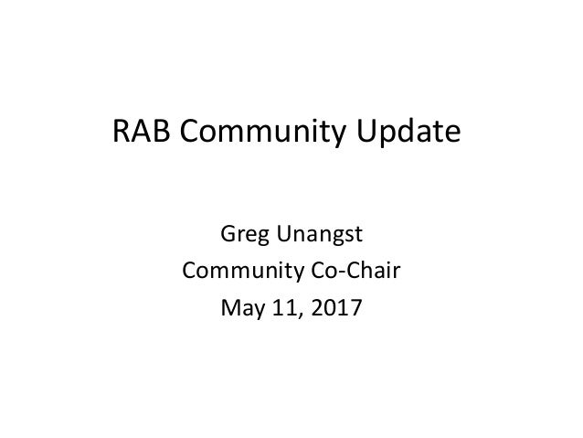 RAB Community Update Greg Unangst Community Co-Chair May 11, 2017
