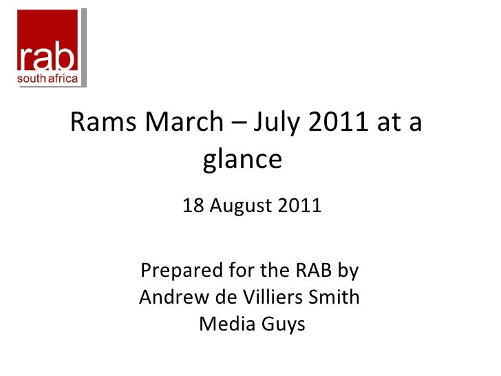 Rams March – July 2011 at a glance  18 August 2011 Prepared for the RAB by  Andrew de Villiers Smith  Media Guys