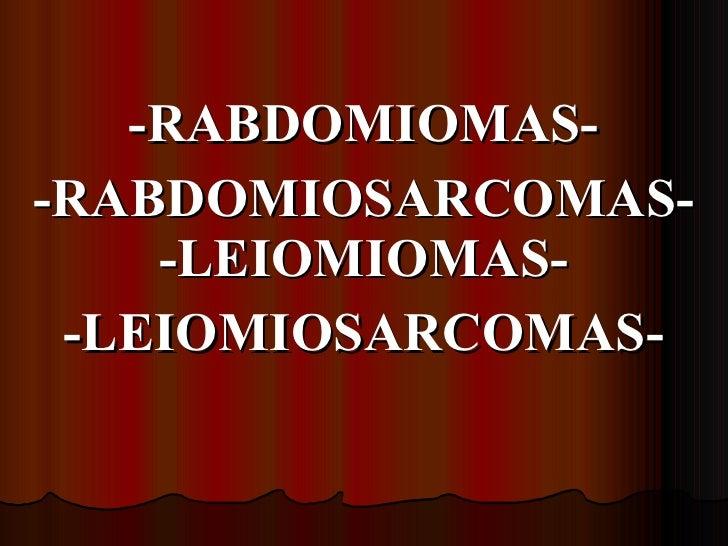 -RABDOMIOMAS- -RABDOMIOSARCOMAS- -LEIOMIOMAS- -LEIOMIOSARCOMAS-