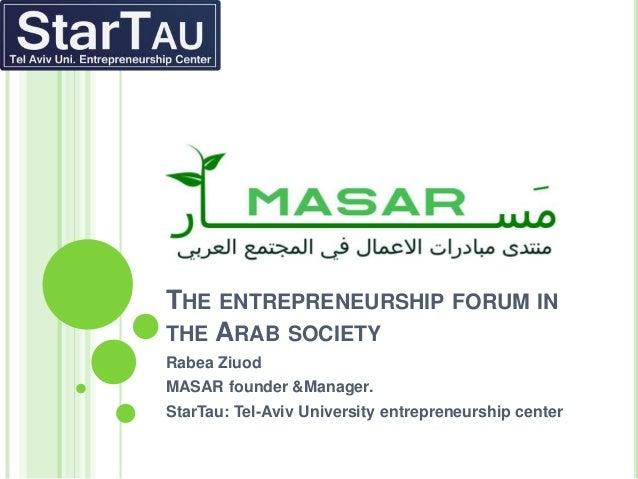 THE ENTREPRENEURSHIP FORUM INTHE ARAB SOCIETYRabea ZiuodMASAR founder &Manager.StarTau: Tel-Aviv University entrepreneursh...