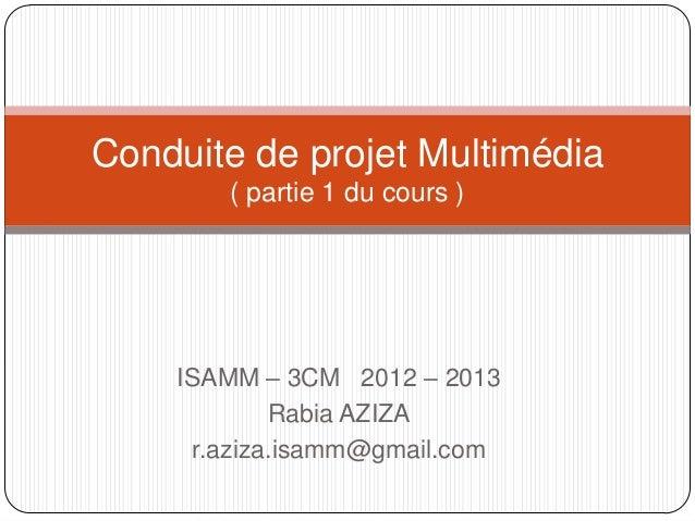 Conduite de projet Multimédia       ( partie 1 du cours )    ISAMM – 3CM 2012 – 2013            Rabia AZIZA     r.aziza.is...