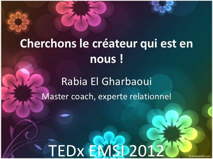 Cherchons le créateur qui est en            nous !        Rabia El Gharbaoui    Master coach, experte relationnel     TEDx...
