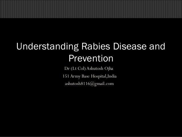 Understanding Rabies Disease and Prevention Dr (Lt Col) Ashutosh Ojha 151 Army Base Hospital,India ashutosh8116@gmail.com ...